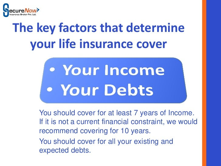 The key factors that determine   your life insurance cover    You should cover for at least 7 years of Income.    If it is...
