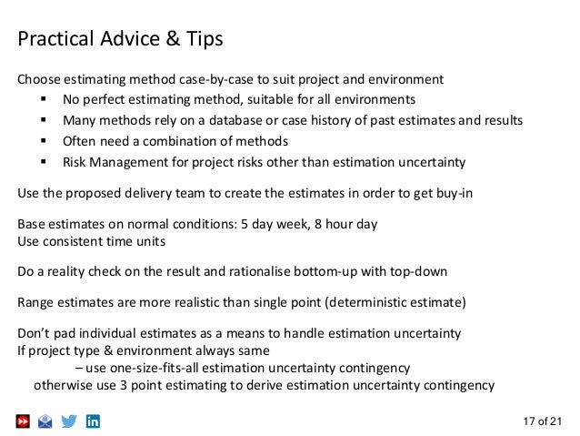 17 of 21 Practical Advice & Tips Choose estimating method case-by-case to suit project and environment  No perfect estima...