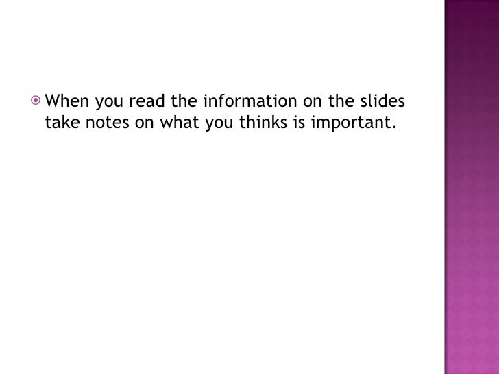 <ul><li>When you read the information on the slides take notes on what you thinks is important.  </li></ul>
