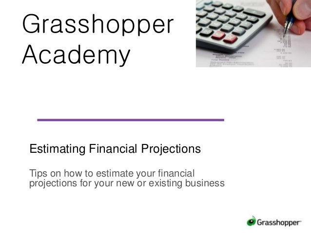 Grasshopper Academy Estimating Financial Projections Tips on how to estimate your financial projections for your new or ex...