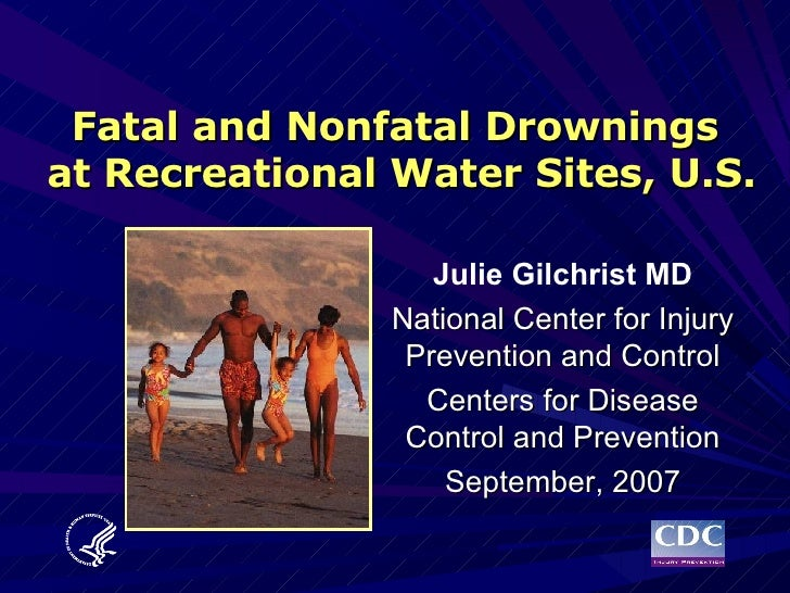 Fatal and Nonfatal Drownings  at Recreational Water Sites, U.S. Julie Gilchrist MD National Center for Injury Prevention a...