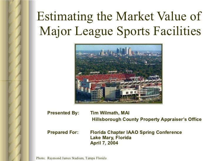 Estimating the Market Value of  Major League Sports Facilities Presented By:  Tim Wilmath, MAI Hillsborough County Propert...
