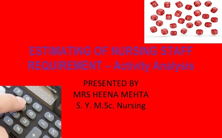 ESTIMATING OF NURSING STAFFREQUIREMENT – Activity Analysis          PRESENTED BY        MRS HEENA MEHTA        S. Y. M.Sc....