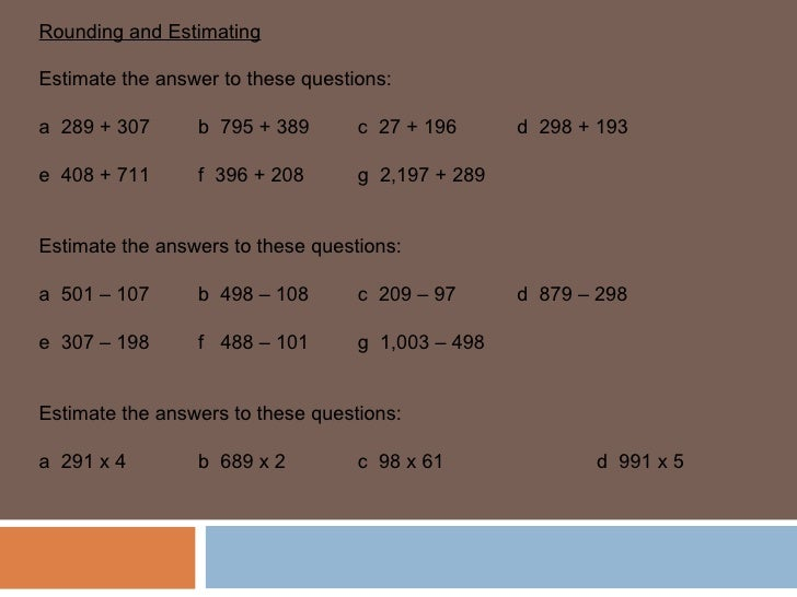 Rounding and Estimating Estimate the answer to these questions: a  289 + 307 b  795 + 389 c  27 + 196 d  298 + 193 e  408 ...