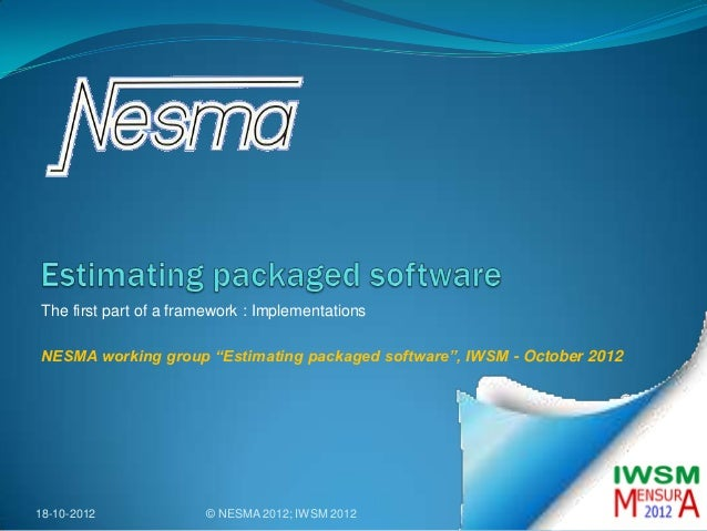 """The first part of a framework : ImplementationsNESMA working group """"Estimating packaged software"""", IWSM - October 201218-1..."""