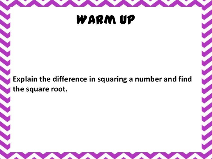 Warm UpExplain the difference in squaring a number and findthe square root.