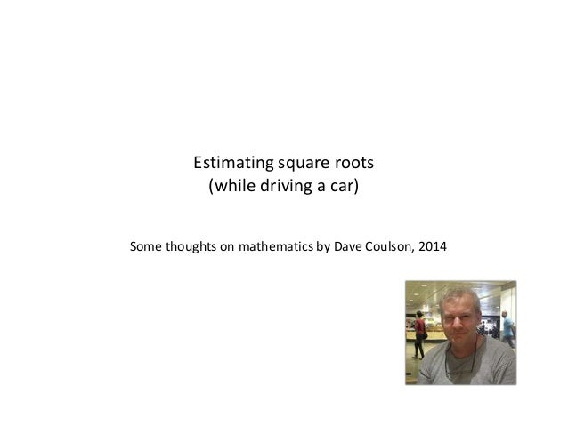 Estimating square roots (while driving a car) Some thoughts on mathematics by Dave Coulson, 2014