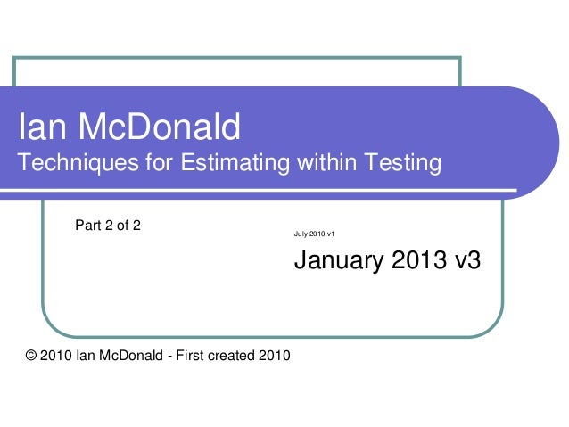 Ian McDonaldTechniques for Estimating within Testing       Part 2 of 2                         July 2010 v1               ...