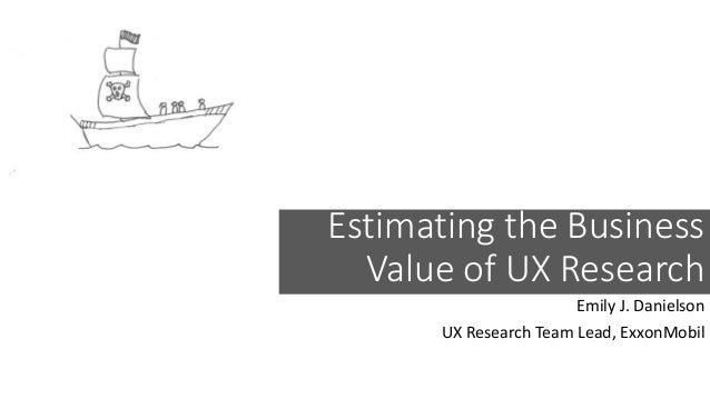Estimating the Business Value of UX Research Emily J. Danielson UX Research Team Lead, ExxonMobil