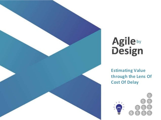 agilebydesign.com @agile_bydesign Estimating Value through the Lens Of Cost Of Delay