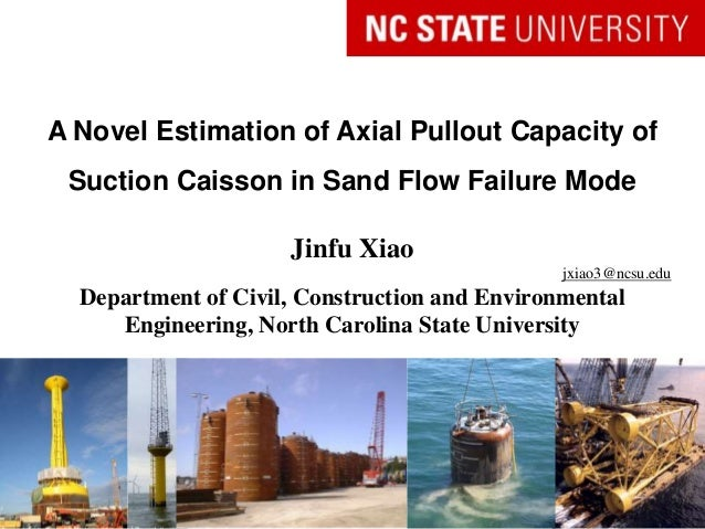 A Novel Estimation of Axial Pullout Capacity of Suction Caisson in Sand Flow Failure Mode Jinfu Xiao jxiao3@ncsu.edu Depar...