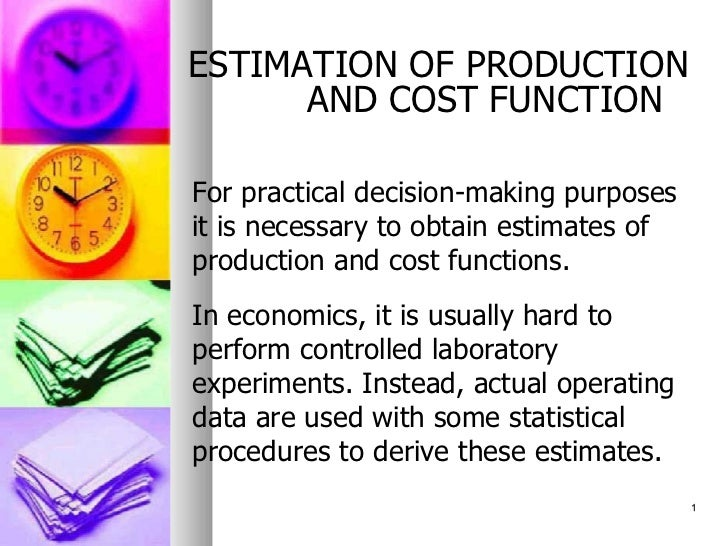 ESTIMATION OF PRODUCTION AND COST FUNCTION <ul><li>For practical decision-making purposes it is necessary to obtain estima...