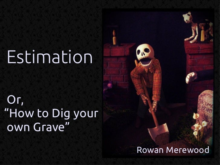 "Estimation Or,""How to Dig your own Grave""                   Rowan Merewood"