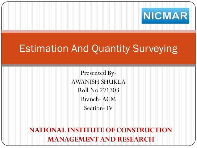 Estimation And Quantity Surveying Presented ByAWANISH SHUKLA Roll No 271303 Branch- ACM Section- IV  NATIONAL INSTITUTE OF...