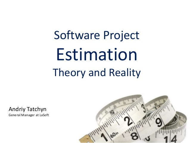 Software Project Estimation Theory and Reality Andriy Tatchyn General Manager at LaSoft
