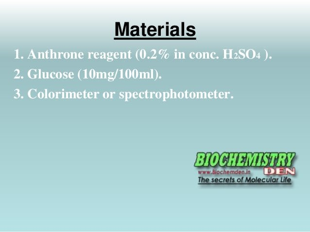 Materials  1. Anthrone reagent (0.2% in conc. H2SO4 ).  2. Glucose (10mg/100ml).  3. Colorimeter or spectrophotometer.