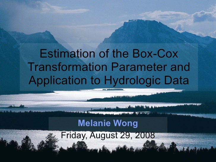 Estimation of the Box-Cox Transformation Parameter and Application to Hydrologic Data Melanie Wong Friday, August 29, 2008