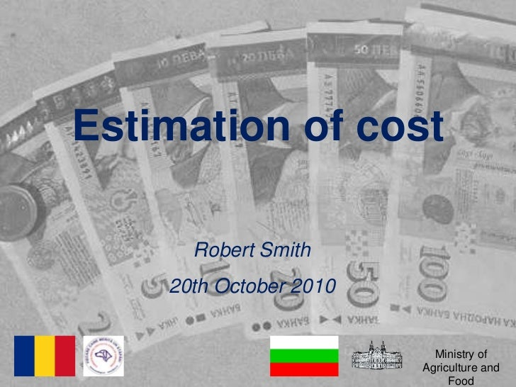 Estimation of cost<br />Robert Smith<br />20th October 2010<br />Ministry of Agriculture and Food<br />