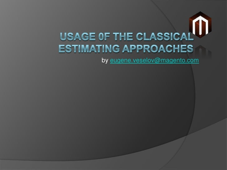 Usage 0f the Classical estimating approaches <br />byeugene.veselov@magento.com<br />