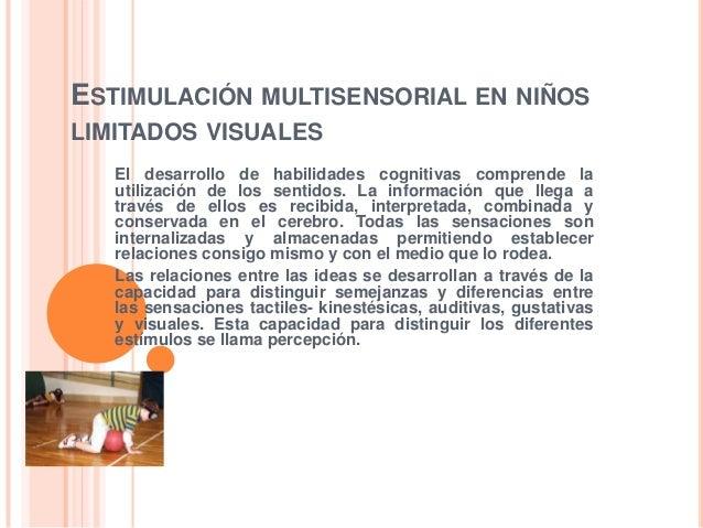 ESTIMULACIÓN MULTISENSORIAL EN NIÑOSLIMITADOS VISUALES   El desarrollo de habilidades cognitivas comprende la   utilizació...