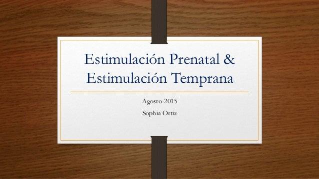 Estimulación Prenatal & Estimulación Temprana Agosto-2015 Sophia Ortiz