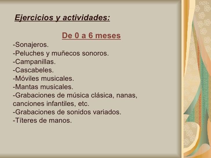 Ejercicios y actividades: De 0 a 6 meses -Sonajeros. -Peluches y muñecos sonoros. -Campanillas. -Cascabeles. -Móviles musi...
