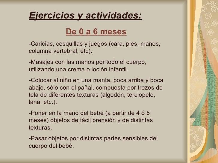 <ul><li>Ejercicios y actividades: </li></ul><ul><li>De 0 a 6 meses </li></ul><ul><li>-Caricias, cosquillas y juegos (cara,...