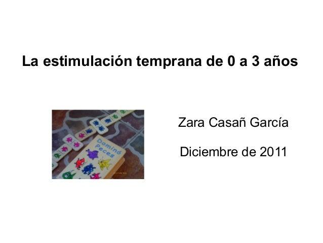 La estimulación temprana de 0 a 3 años Zara Casañ García Diciembre de 2011