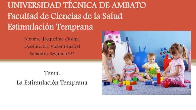 UNIVERSIDAD TÉCNICA DE AMBATO Facultad de Ciencias de la Salud Estimulación Temprana Nombre: Jacqueline Cushpa Docente: Dr...
