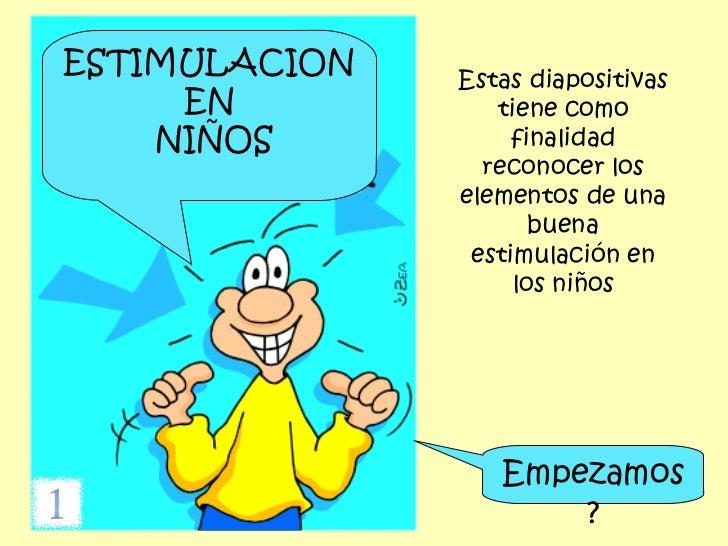 ESTIMULACION EN NIÑOS Estas diapositivas tiene como finalidad reconocer los elementos de una buena estimulación en los niñ...