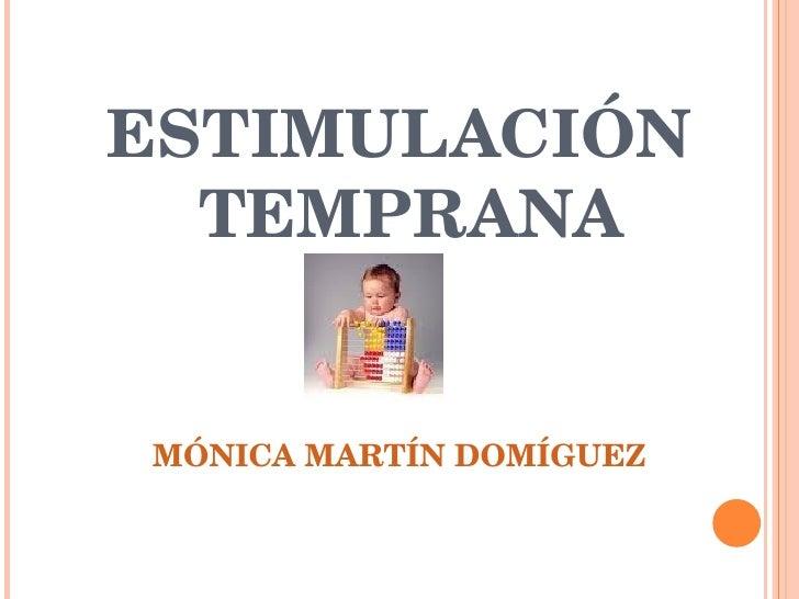 <ul><li>ESTIMULACIÓN TEMPRANA </li></ul><ul><li>MÓNICA MARTÍN DOMÍGUEZ </li></ul>