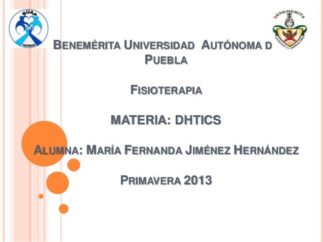 BENEMÉRITA UNIVERSIDAD AUTÓNOMA DE                PUEBLA              FISIOTERAPIA           MATERIA: DHTICSALUMNA: MARÍA ...