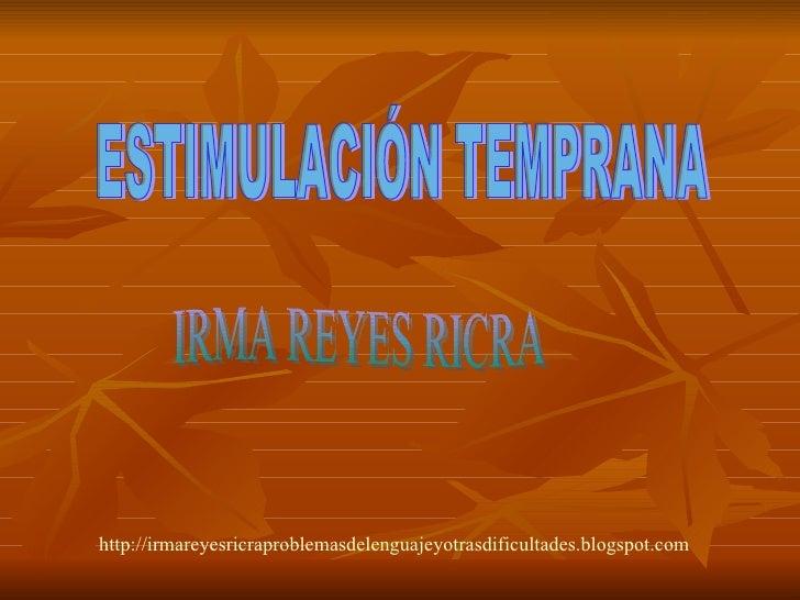 ESTIMULACIÓN TEMPRANA IRMA REYES RICRA http://irmareyesricraproblemasdelenguajeyotrasdificultades.blogspot.com