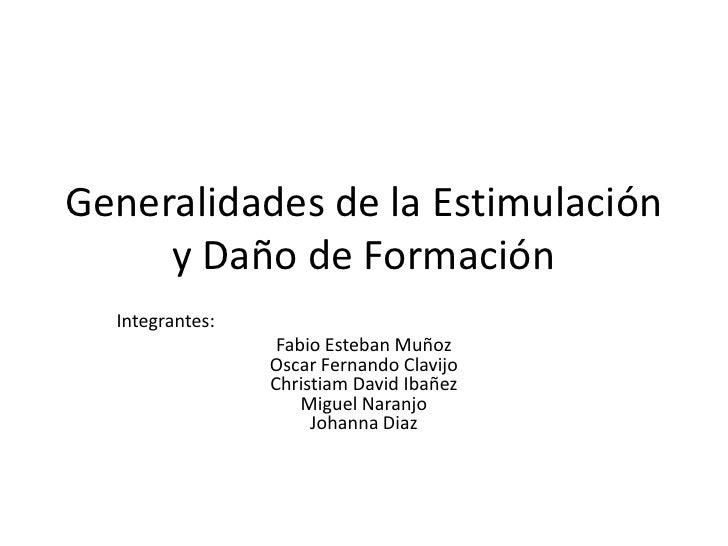 Generalidades de la Estimulación     y Daño de Formación  Integrantes:                  Fabio Esteban Muñoz               ...