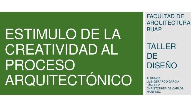 ESTIMULO DE LA CREATIVIDAD AL PROCESO ARQUITECTÓNICO  FACULTAD DE ARQUITECTURA BUAP  TALLER DE DISEÑO ALUMNOS: LUIS GERARD...