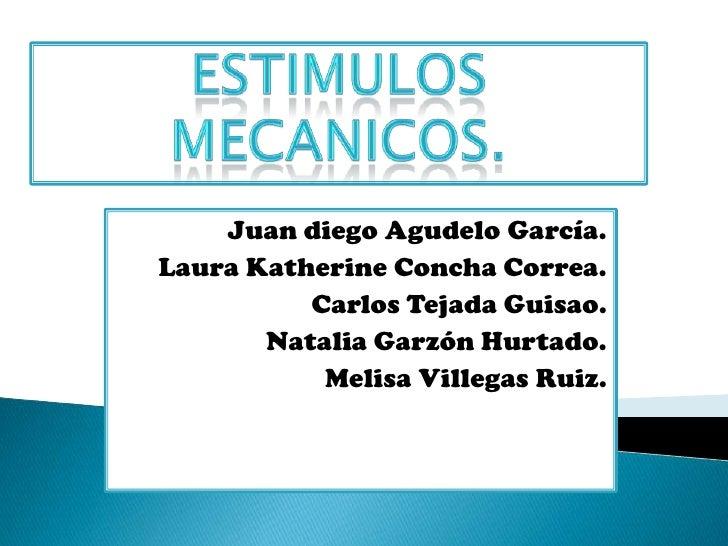 ESTIMULOS MECANICOS.<br />Juan diego Agudelo García.<br />Laura Katherine Concha Correa.<br />Carlos Tejada Guisao.<br />N...