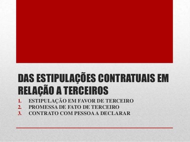 DAS ESTIPULAÇÕES CONTRATUAIS EM RELAÇÃO A TERCEIROS 1. ESTIPULAÇÃO EM FAVOR DE TERCEIRO 2. PROMESSA DE FATO DE TERCEIRO 3....