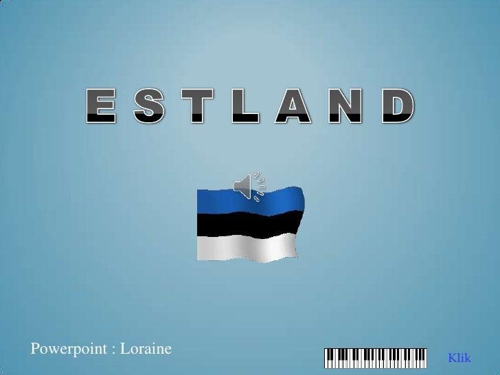 E S T L A N D<br />Powerpoint : Loraine<br />Klik<br />