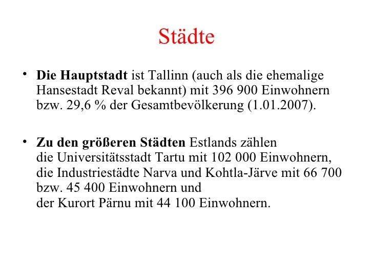 Städte <ul><li>Die Hauptstadt  ist Tallinn (auch als die ehemalige Hansestadt Reval bekannt) mit 396 900 Einwohnern bzw. 2...