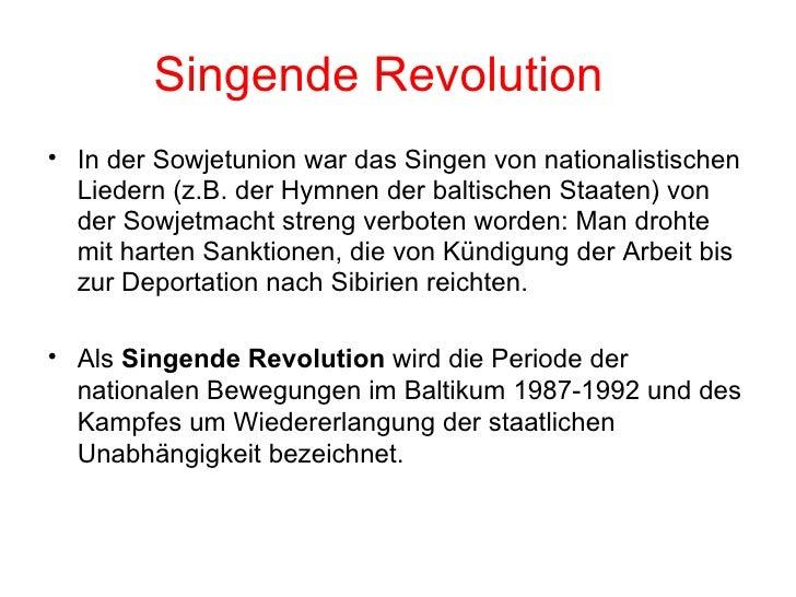 Singende Revolution <ul><li>In der Sowjetunion war das Singen von nationalistischen Liedern (z.B. der Hymnen der baltische...