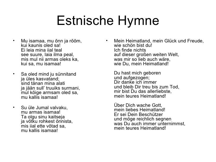 Estnische Hymne <ul><li>Mu isamaa, mu õnn ja rõõm, kui kaunis oled sa! Ei leia mina iial teal see suure, laia ilma peal, m...