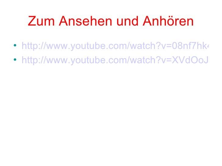 Zum Ansehen und Anhören <ul><li>http://www.youtube.com/watch?v=08nf7hk4iBo&feature=related </li></ul><ul><li>http://www.yo...