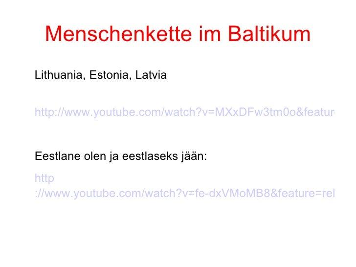 Menschenkette im Baltikum <ul><li>Lithuania, Estonia, Latvia </li></ul><ul><li>http://www.youtube.com/watch?v=MXxDFw3tm0o&...