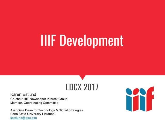 IIIF Development LDCX 2017 Karen Estlund Co-chair, IIIF Newspaper Interest Group Member, Coordinating Committee Associate ...