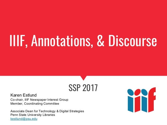 IIIF, Annotations, & Discourse SSP 2017 Karen Estlund Co-chair, IIIF Newspaper Interest Group Member, Coordinating Committ...