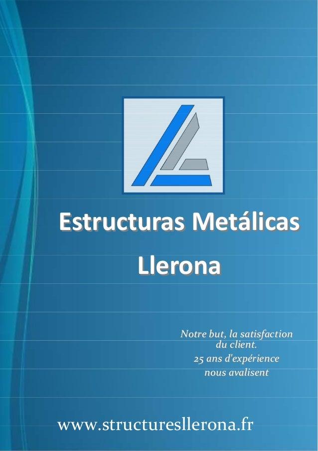 Estructuras MetálicasEstructuras Metálicas LleronaLlerona www.structuresllerona.fr Notre but, la satisfactionNotre but, la...
