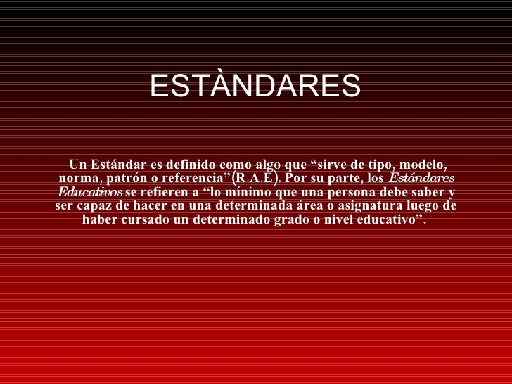 "ESTÀNDARES Un Estándar es definido como algo que ""sirve de tipo, modelo, norma, patrón o referencia""(R.A.E). Por su parte,..."