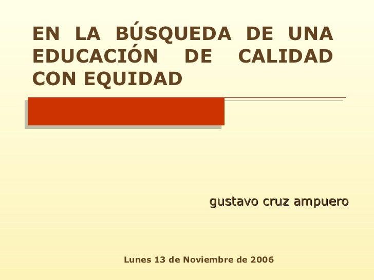 EN LA BÚSQUEDA DE UNA EDUCACIÓN DE CALIDAD CON EQUIDAD gustavo cruz ampuero Lunes 13 de Noviembre de 2006