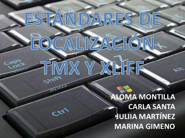 ESTÁNDARES DE LOCALIZACIÓNTMX Y XLIFF<br />ALOMA MONTILLA<br />CARLA SANTA<br />JULIIA MARTÍNEZ<br />MARINA GIMENO<br />