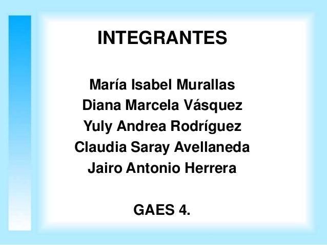 INTEGRANTES  María Isabel Murallas Diana Marcela Vásquez Yuly Andrea RodríguezClaudia Saray Avellaneda  Jairo Antonio Herr...